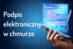 Podpis elektroniczny w chmurze - wygodne i bezpieczne podpisywanie dokumentów